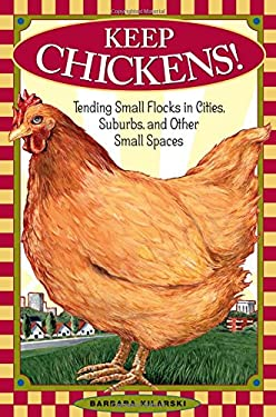 Keep Chickens!: Tending Small Flocks in Cities, Suburbs, and Other Small Spaces 9781580174916