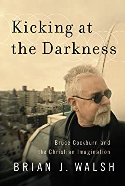 Kicking at the Darkness: Bruce Cockburn and the Christian Imagination 9781587432538