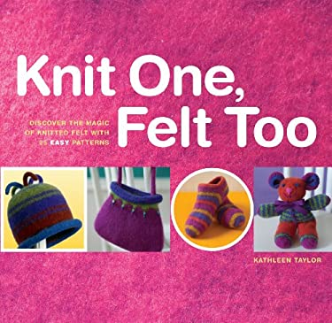 Knit One, Felt Too: Discover the Magic of Knitted Felt with 25 Easy Patterns 9781580174978