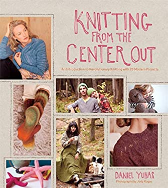 Knitting from the Center Out: An Introduction to Revolutionary Knitting with 28 Modern Projects 9781584799986