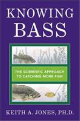 Knowing Bass: The Scientific Approach to Catching More Fish K. A. Jones