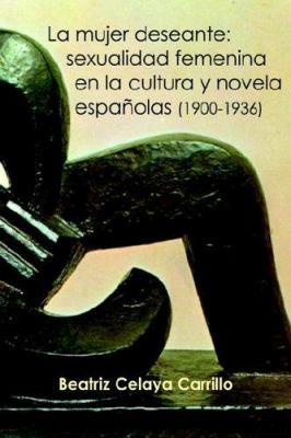La Mujer Deseante: Sexualidad Femenina En La Cultura y Novela Espanolas (1900-1936) 9781588710970