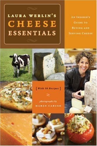 Laura Werlin's Cheese Essentials: An Insider's Guide to Buying and Serving Cheese with 50 Recipes 9781584796275