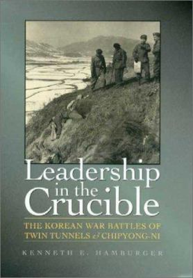 Leadership in the Crucible: The Korean War Battles of Twin Tunnels & Chipyong-Ni 9781585442324