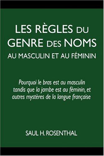 Les Rhgles Du Genre Des Noms Au Masculin Et Au Fiminin: Pourquoi Le Bras Est Au Masculin Tandis Que La Jambe Est Au Fiminin, Et Autres Mysthres de La 9781587363306