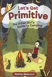 Let's Get Primitive: The Urban Girls Guide to Camping