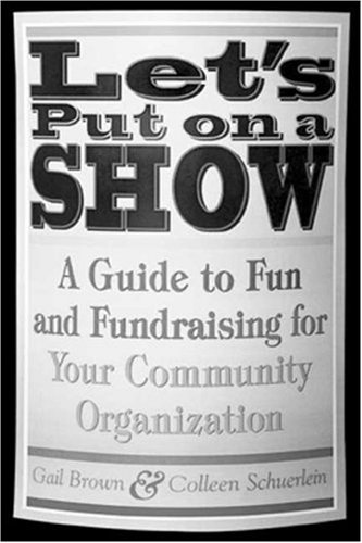 Let's Put on a Show: A Guide to Fun and Fundraising for Your Community Organization 9781581154429