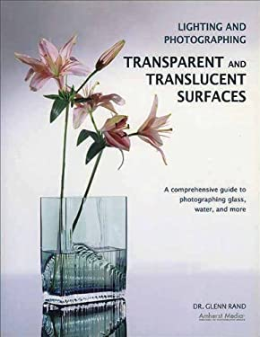 Lighting and Photographing Transparent and Translucent Surfalighting and Photographing Transparent and Translucent Surfaces Ces: A Comprehensive Guide 9781584282440