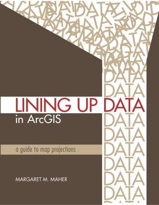Lining Up Data in ArcGIS: A Guide to Map Projections 9781589482494