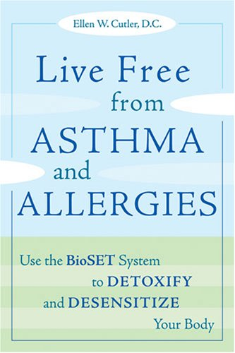 Live Free from Asthma and Allergies: Use the Bioset System to Detoxify and Desensitize Your Body 9781587613012