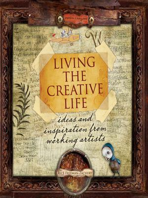 Living the Creative Life: Ideas and Inspiration from Working Artists 9781581809947
