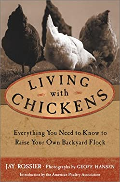 Living with Chickens: Everything You Need to Know to Raise Your Own Backyard Flock