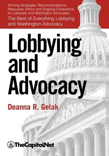 Lobbying and Advocacy: Winning Strategies, Resources, Recommendations, Ethics and Ongoing Compliance for Lobbyists and Washington Advocates: 9781587331008