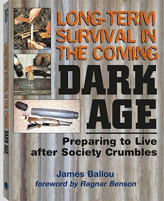 Long-Term Survival in the Coming Dark Age: Preparing to Live After Society Crumbles 9781581605754