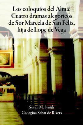 Los Coloquios del Alma: Cuatro Dramas Alegsricos de Sor Marcela de San Filix, Hija de Lope de Vega 9781588711014