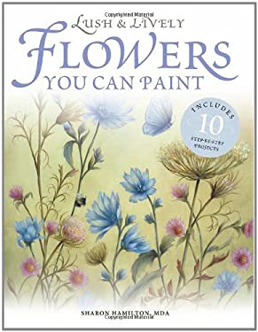 Lush & Lively Flowers You Can Paint: Includes 10 Step by Step Projects 9781581804430