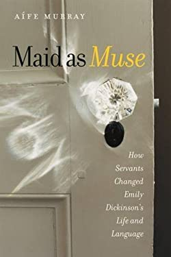 Maid as Muse: How Servants Changed Emily Dickinson's Life and Language 9781584656746
