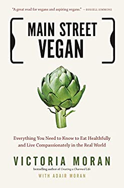 Main Street Vegan: Everything You Need to Know to Eat Healthfully and Live Compassionately in the Real World 9781585429332