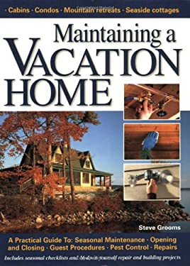 Maintaining a Vacation Home: A Practical Guide To: Seasonal Maintenance, Opening and Closing, Guest Procedures, Pest Control, Repairs 9781589232501