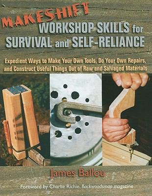 Makeshift Workshop Skills for Survival and Self-Reliance: Expedient Ways to Make Your Own Tools, Do Your Own Repairs, and Construct Useful Things Out 9781581607055