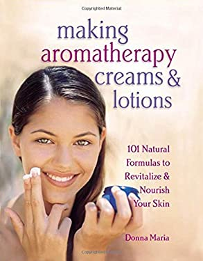 Making Aromatherapy Creams & Lotions: 101 Natural Formulas to Revitalize & Nourish Your Skin 9781580172417
