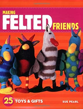 Making Felted Friends: 25 Toys & Gifts 9781580176859