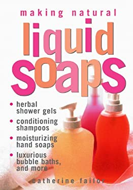 Making Natural Liquid Soaps: Herbal Shower Gels, Conditioning Shampoos, Moisturizing Hand Soaps, Luxurious Bubble Baths, and More 9781580172431
