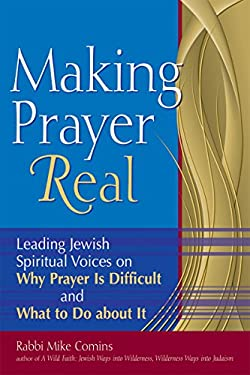 Making Prayer Real: Leading Jewish Spiritual Voices on Why Prayer Is Difficult and What to Do about It 9781580234177