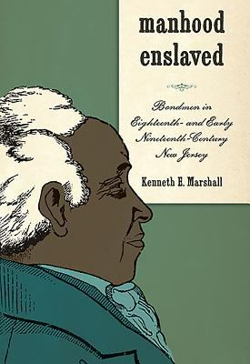 Manhood Enslaved: Bondmen in Eighteenth- And Early Nineteenth-Century New Jersey 9781580463935