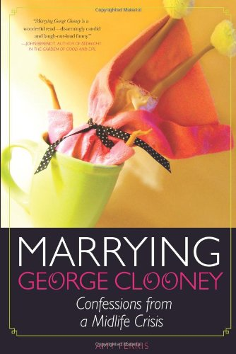 Marrying George Clooney: Confessions from a Midlife Crisis 9781580052979