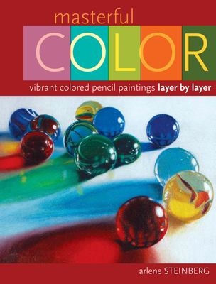 Masterful Color: Vibrant Colored Pencil Paintings Layer by Layer 9781581809572