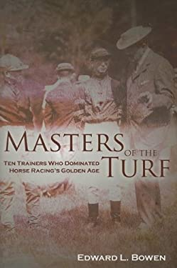 Masters of the Turf: Ten Trainers Who Dominated Horse Racing's Golden Age 9781581501490