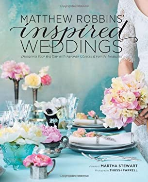 Matthew Robbins' Inspired Weddings: Designing Your Big Day with Favorite Objects and Family Treasures 9781584798934