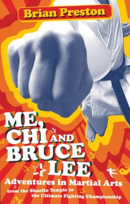 Me, Chi, and Bruce Lee: Adventures in Martial Arts from the Shaolin Temple to the Ultimate Fighting Championship 9781583942680