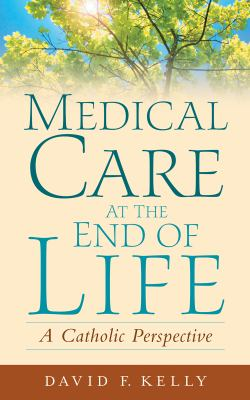 Medical Care at the End of Life: A Catholic Perspective 9781589011120