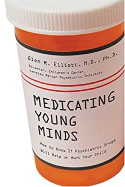 Medicating Young Minds: How to Know If Psychiatric Drugs Will Help or Hurt Your Child 9781584794899