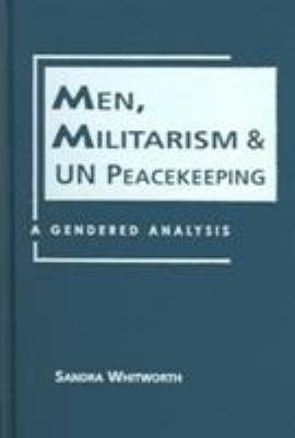 Men, Militarism, and Un Peacekeeping: A Gendered Analysis 9781588262967