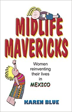 Midlife Mavericks: Women Reinventing Their Lives in Mexico 9781581127195