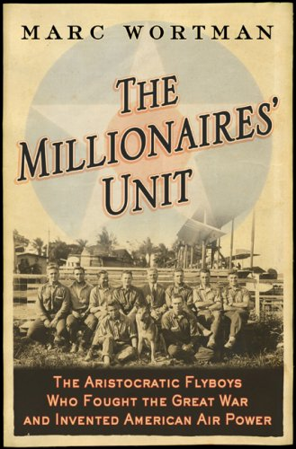 Millionaires' Unit: The Aristocratic Flyboys Who Fought the Great War and Invented American Air Power 9781586484446