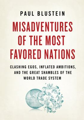 Misadventures of the Most Favored Nations: Clashing Egos, Inflated Ambitions, and the Great Shambles of the World Trade System 9781586487188