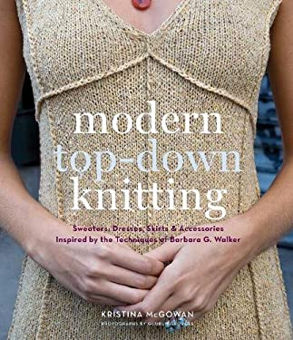 Modern Top-Down Knitting: Sweaters, Dresses, Skirts & Accessories Inspired by the Techniques of Barbara Walker 9781584798613