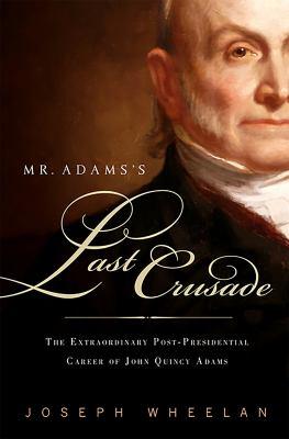 Mr. Adams's Last Crusade: John Quincy Adams's Extraordinary Post-Presidential Life in Congress 9781586486891