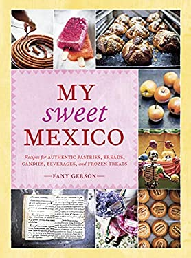 My Sweet Mexico: Recipes for Authentic Pastries, Breads, Candies, Beverages, and Frozen Treats 9781580089944