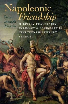 Napoleonic Friendship: Military Fraternity, Intimacy, and Sexuality in Nineteenth-Century France 9781584659563
