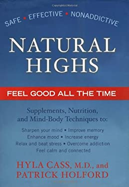 Natural Highs: Supplements, Nutrition, and Mind-Body Techniques to Help You Feel Good All the Time 9781583331330
