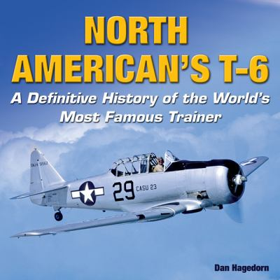 North American's T-6: A Definitive History of the World's Most Famous Trainer 9781580071246