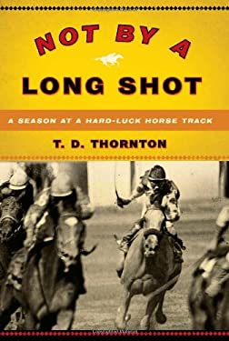 Not by a Long Shot: A Season at a Hard Luck Horse Track 9781586484491