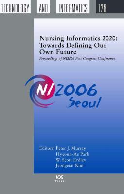 Nursing Informatics 2020: Towards Defining Our Own Future 9781586037727