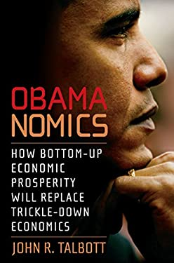 Obamanomics: How Bottom-Up Economic Prosperity Will Replace Trickle-Down Economics (Economics in the Obama Presidency) 9781583228654