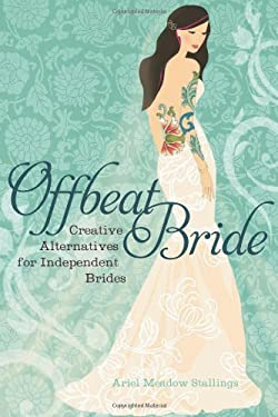Offbeat Bride: Creative Alternatives for Independent Brides 9781580053150